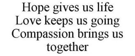 HOPE GIVES US LIFE LOVE KEEPS US GOING COMPASSION BRINGS US TOGETHER