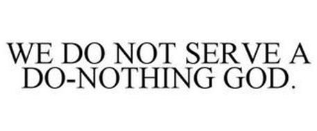 WE DO NOT SERVE A DO-NOTHING GOD.