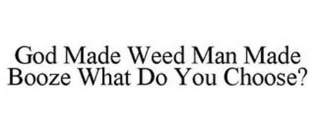 GOD MADE WEED MAN MADE BOOZE WHAT DO YOU CHOOSE?