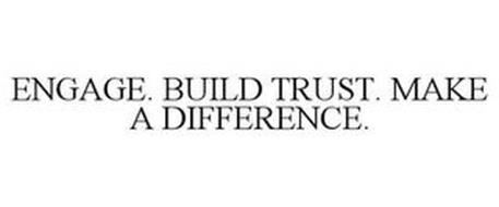 ENGAGE. BUILD TRUST. MAKE A DIFFERENCE.
