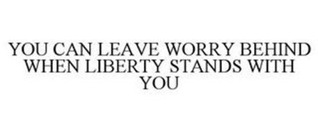 YOU CAN LEAVE WORRY BEHIND WHEN LIBERTY STANDS WITH YOU