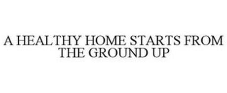 A HEALTHY HOME STARTS FROM THE GROUND UP