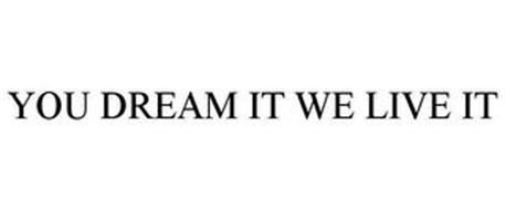YOU DREAM IT I LIVE IT