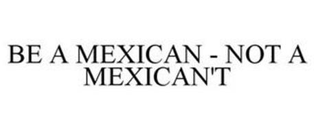 BE A MEXICAN - NOT A MEXICAN'T
