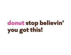 DONUT STOP BELIEVIN' YOU GOT THIS!