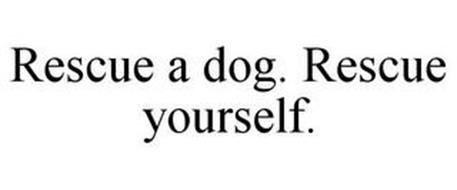 RESCUE A DOG. RESCUE YOURSELF.