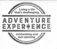 ADVENTURE EXPERIENCE LIVING A LIFE THAT'S CHALLENGING, EXHILERATING AND EYE-OPENING