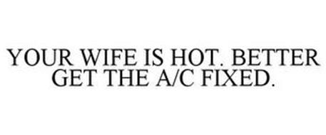 YOUR WIFE IS HOT. BETTER GET THE A/C FIXED.