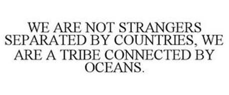 WE ARE NOT STRANGERS SEPARATED BY COUNTRIES, WE ARE A TRIBE CONNECTED BY OCEANS.