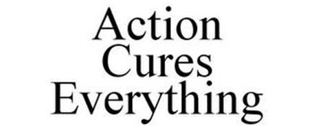 ACTION CURES EVERYTHING