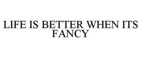LIFE IS BETTER WHEN ITS FANCY