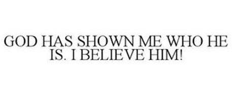 GOD HAS SHOWN ME WHO HE IS. I BELIEVE HIM!