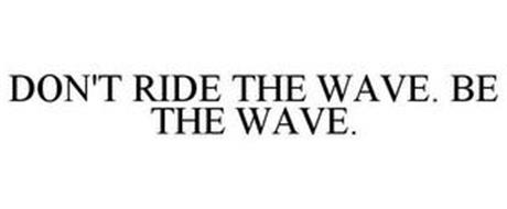 DON'T RIDE THE WAVE. BE THE WAVE.