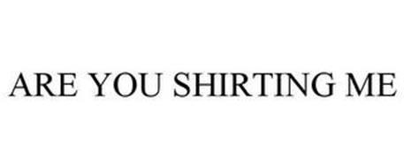 ARE YOU SHIRTING ME