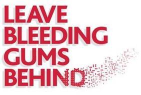 LEAVE BLEEDING GUMS BEHIND