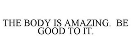 THE BODY IS AMAZING. BE GOOD TO IT.
