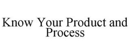 KNOW YOUR PRODUCT AND PROCESS