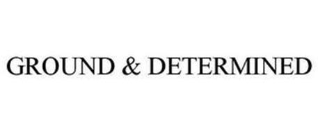 GROUND & DETERMINED