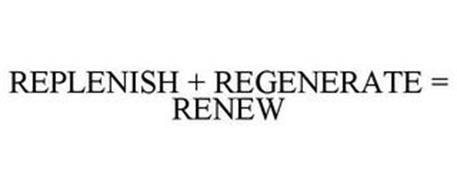 REPLENISH + REGENERATE = RENEW