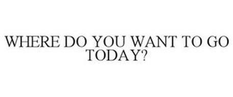 WHERE DO YOU WANT TO GO TODAY?