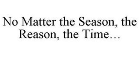 NO MATTER THE SEASON, THE REASON, THE TIME...