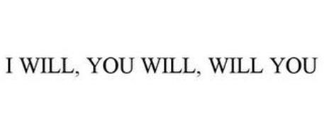 I WILL, YOU WILL, WILL YOU