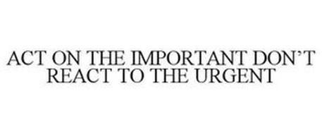 ACT ON THE IMPORTANT DON'T REACT TO THE URGENT