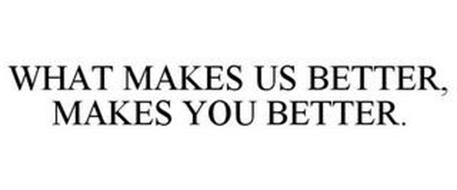 WHAT MAKES US BETTER, MAKES YOU BETTER.