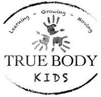 LEARNING - GROWING - MOVING TRUE BODY KIDS