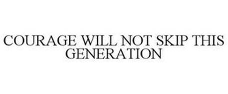 COURAGE WILL NOT SKIP THIS GENERATION