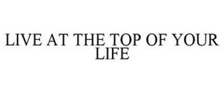 LIVE AT THE TOP OF YOUR LIFE
