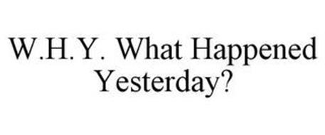 W.H.Y. WHAT HAPPENED YESTERDAY?
