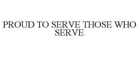 PROUD TO SERVE THOSE WHO SERVE