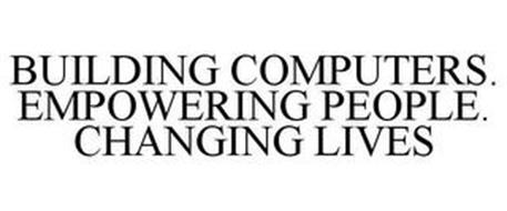 BUILDING COMPUTERS. EMPOWERING PEOPLE. CHANGING LIVES