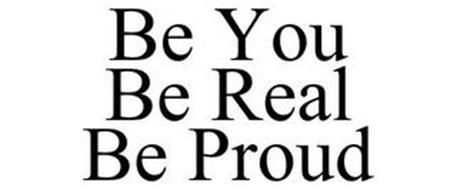 BE YOU BE REAL BE PROUD