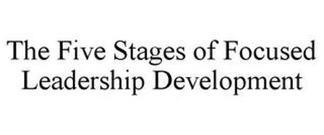 THE FIVE STAGES OF FOCUSED LEADERSHIP DEVELOPMENT