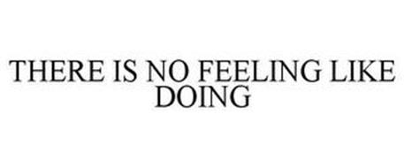THERE IS NO FEELING LIKE DOING