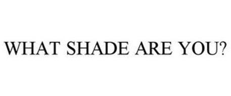 WHAT SHADE ARE YOU?