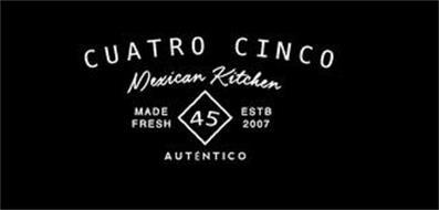 CUATRO CINCO MEXICAN KITCHEN MADE FRESH45 ESTB 2007 AUTHENTICO
