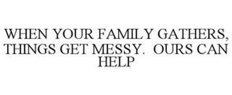 WHEN YOUR FAMILY GATHERS, THINGS GET MESSY. OURS CAN HELP