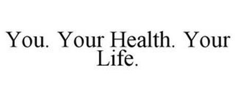 YOU. YOUR HEALTH. YOUR LIFE.