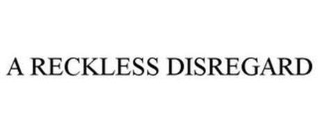 A RECKLESS DISREGARD