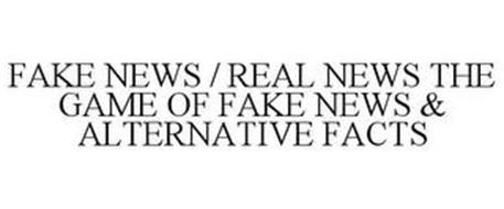 FAKE NEWS / REAL NEWS THE GAME OF FAKE NEWS & ALTERNATIVE FACTS