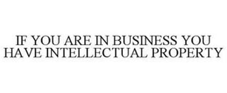 IF YOU ARE IN BUSINESS YOU HAVE INTELLECTUAL PROPERTY