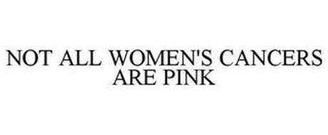 NOT ALL WOMEN'S CANCERS ARE PINK