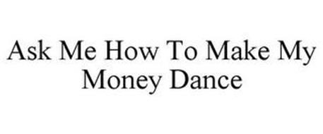 ASK ME HOW TO MAKE MY MONEY DANCE