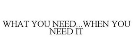 WHAT YOU NEED...WHEN YOU NEED IT