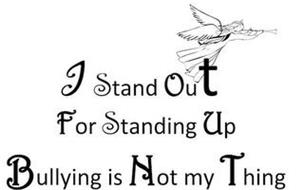 I STAND OUT FOR STANDING UP BULLYING IS NOT MY THING
