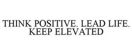 THINK POSITIVE. LEAD LIFE. KEEP ELEVATED