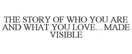 THE STORY OF WHO YOU ARE AND WHAT YOU LOVE...MADE VISIBLE